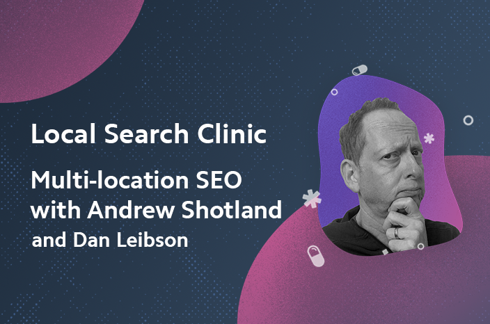 Local Search Clinic: Multi-location SEO with Andrew Shotland and Dan Leibson – Recap