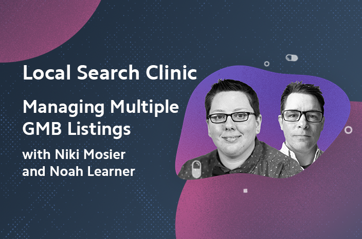 Local Search Clinic: Managing Multiple GMB Listings with Niki Mosier and Noah Learner – Recap