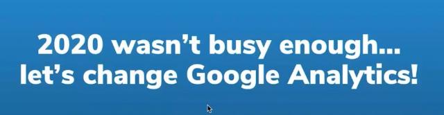 """2020 wasn't busy enough... let's change Google Analytics!"" - Dana DiTomaso"